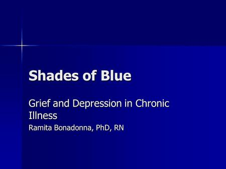 Shades of Blue Grief and Depression in Chronic Illness Ramita Bonadonna, PhD, RN.