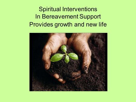 Spiritual Interventions In Bereavement Support Provides growth and new life.
