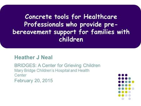 Concrete tools for Healthcare Professionals who provide pre-bereavement support for families with children Heather J Neal BRIDGES: A Center for Grieving.
