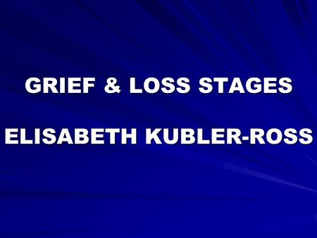GRIEF & LOSS STAGES ELISABETH KUBLER-ROSS