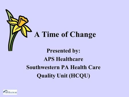 A Time of Change Presented by: APS Healthcare Southwestern PA Health Care Quality Unit (HCQU)