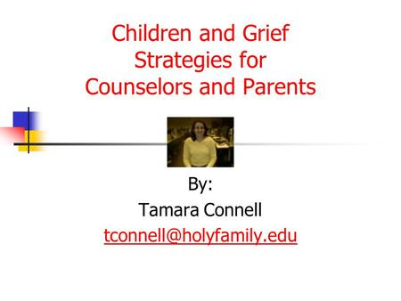 Children and Grief Strategies for Counselors and Parents By: Tamara Connell