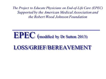 EPEC ( modified by Dr Sutton 2013) LOSS/GRIEF/BEREAVEMENT EPEC ( modified by Dr Sutton 2013) LOSS/GRIEF/BEREAVEMENT The Project to Educate Physicians on.