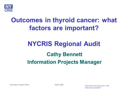 March 2002 Outcomes in thyroid cancer: what factors are important? Information Projects Team Outcomes in thyroid cancer: what factors are important? NYCRIS.