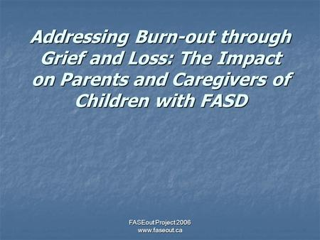 FASEout Project 2006 www.faseout.ca Addressing Burn-out through Grief and Loss: The Impact on Parents and Caregivers of Children with FASD.