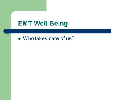 EMT Well Being Who takes care of us?. The Well-Being of the EMT-1 Personal health, safety, and well-being are vital to an EMS operation Hazards are common.