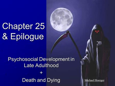 Chapter 25 & Epilogue Psychosocial Development in Late Adulthood + Death and Dying Michael Hoerger.