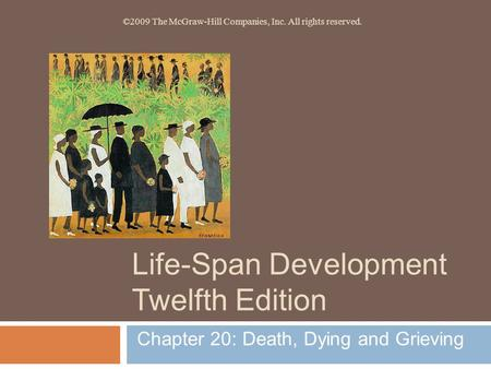Life-Span Development Twelfth Edition Chapter 20: Death, Dying and Grieving ©2009 The McGraw-Hill Companies, Inc. All rights reserved.