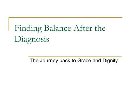 Finding Balance After the Diagnosis The Journey back to Grace and Dignity.