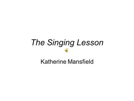 The Singing Lesson Katherine Mansfield About the Author Kathleen Mansfield Murry (14 October 1888 – 9 January 1923) was a prominent modernist writer.
