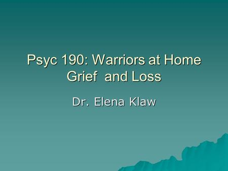 Psyc 190: Warriors at Home Grief and Loss Dr. Elena Klaw.