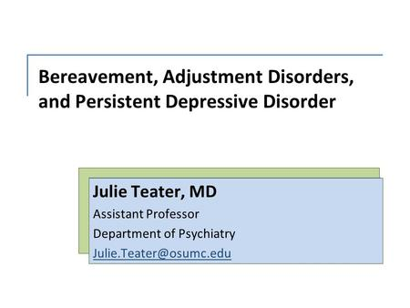Bereavement, Adjustment Disorders, and Persistent Depressive Disorder Julie Teater, MD Assistant Professor Department of Psychiatry