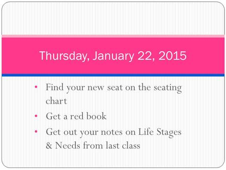 Find your new seat on the seating chart Get a red book Get out your notes on Life Stages & Needs from last class Thursday, January 22, 2015.