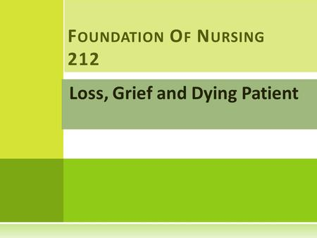 Loss, Grief and Dying Patient F OUNDATION O F N URSING 212.