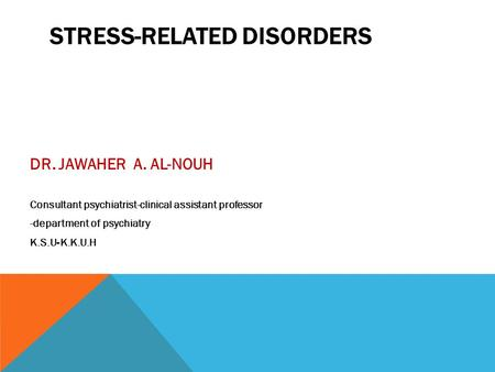 STRESS-RELATED DISORDERS DR. JAWAHER A. AL-NOUH Consultant psychiatrist-clinical assistant professor -department of psychiatry K.S.U-K.K.U.H.
