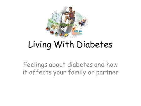 Living With Diabetes Feelings about diabetes and how it affects your family or partner.