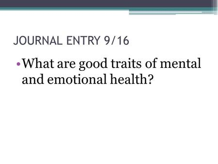 JOURNAL ENTRY 9/16 What are good traits of mental and emotional health?