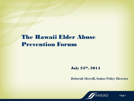 The Hawaii Elder Abuse Prevention Forum July 25 th, 2014 Deborah Merrill, Senior Policy Director Page 1.