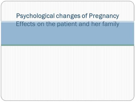 Psychological changes of Pregnancy Effects on the patient and her family.