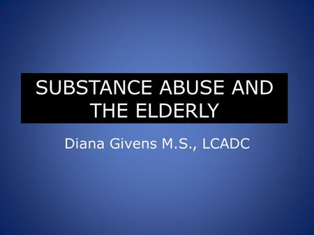 SUBSTANCE ABUSE AND THE ELDERLY Diana Givens M.S., LCADC.
