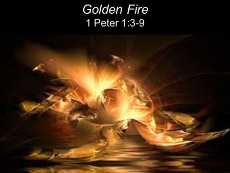 Golden Fire 1 Peter 1:3-9.