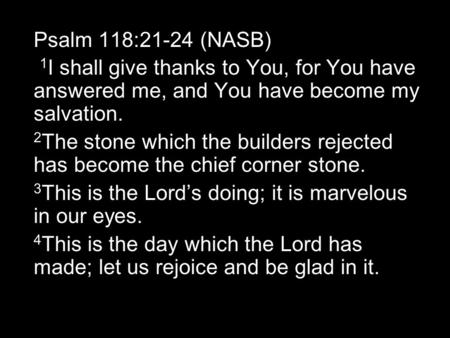 Psalm 118:21-24 (NASB) 1 I shall give thanks to You, for You have answered me, and You have become my salvation. 2 The stone which the builders rejected.