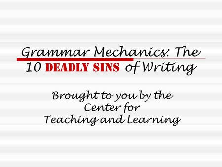 Grammar Mechanics: The 10 Deadly sins of Writing Brought to you by the Center for Teaching and Learning.