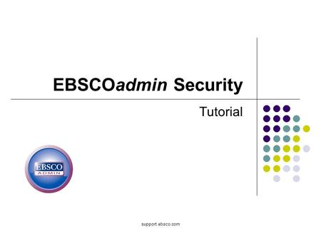 Support.ebsco.com EBSCOadmin Security Tutorial. Welcome to EBSCO's tutorial on EBSCOadmin Security, where you control access to your EBSCOadmin module.