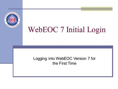 New User Login Process County of San Diego, Office of Emergency Services Logging into WebEOC Version 7 for the First Time WebEOC 7 Initial Login.