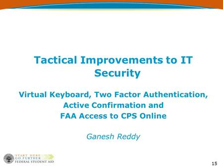 15 Tactical Improvements to IT Security Virtual Keyboard, Two Factor Authentication, Active Confirmation and FAA Access to CPS Online Ganesh Reddy.