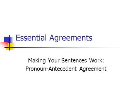 Essential Agreements Making Your Sentences Work: Pronoun-Antecedent Agreement.