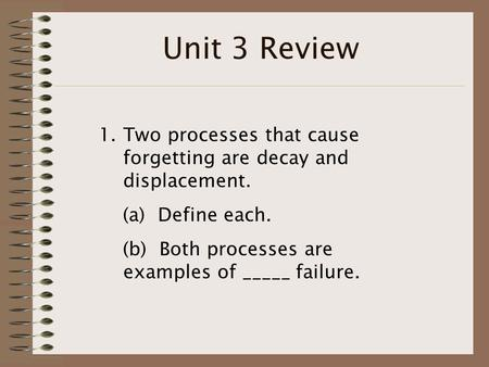 Unit 3 Review 1.Two processes that cause forgetting are decay and displacement. (a) Define each. (b) Both processes are examples of _____ failure.