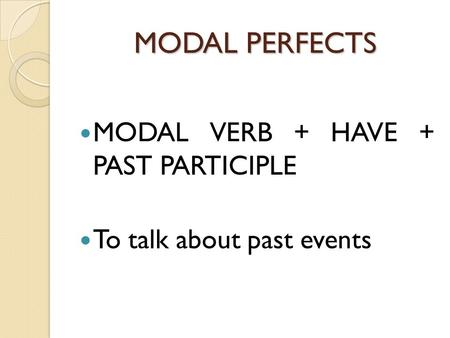 MODAL PERFECTS MODAL VERB + HAVE + PAST PARTICIPLE To talk about past events.