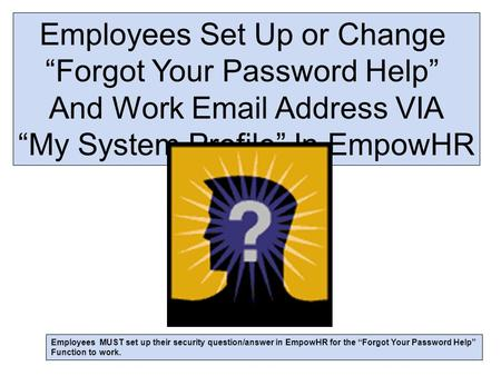 "Employees Set Up or Change ""Forgot Your Password Help"" And Work Email Address VIA ""My System Profile"" In EmpowHR Employees MUST set up their security question/answer."