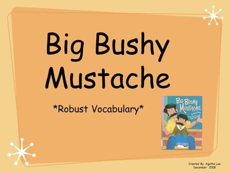 Big Bushy Mustache *Robust Vocabulary* Created By: Agatha Lee December 2008.
