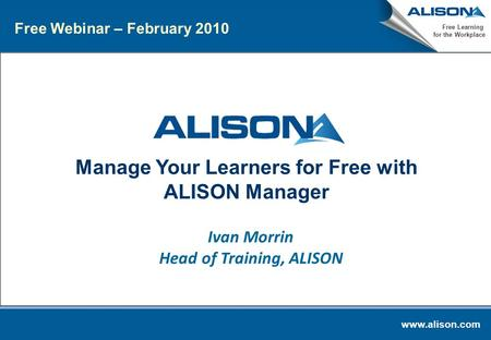 Www.alison.com Free Learning for the Workplace Manage Your Learners for Free with ALISON Manager Ivan Morrin Head of Training, ALISON Free Webinar – February.