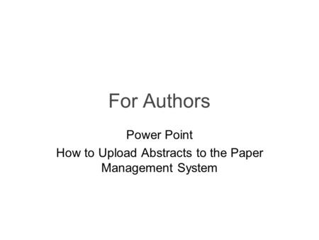 For Authors Power Point How to Upload Abstracts to the Paper Management System.