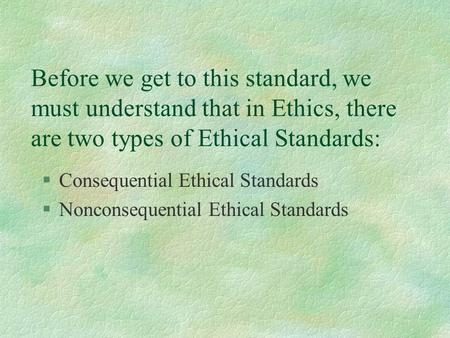 Before we get to this standard, we must understand that in Ethics, there are two types of Ethical Standards: §Consequential Ethical Standards §Nonconsequential.