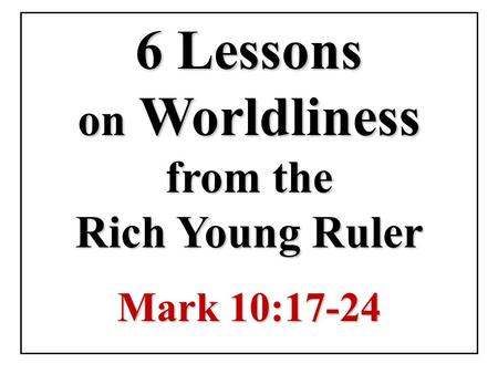 6 Lessons on Worldliness from the Rich Young Ruler Mark 10:17-24.