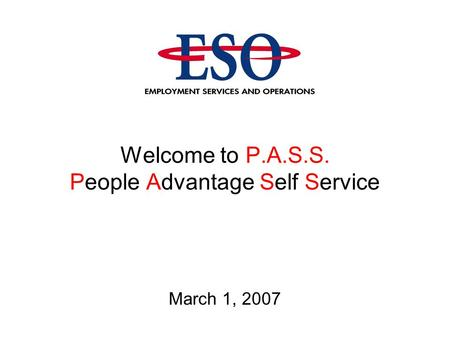Welcome to P.A.S.S. People Advantage Self Service March 1, 2007.