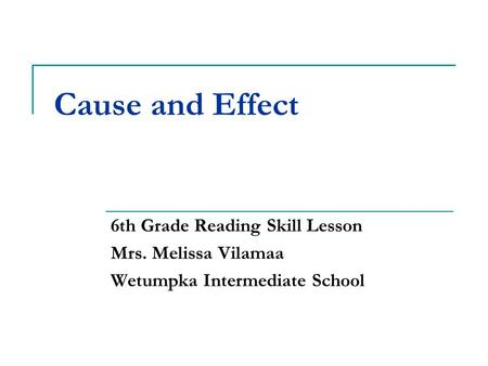Cause and Effect 6th Grade Reading Skill Lesson Mrs. Melissa Vilamaa Wetumpka Intermediate School.