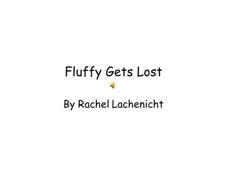 Fluffy Gets Lost By Rachel Lachenicht Once there lived a duck named Fluffy. She had a special name because her name was usually a dog's name. She loved.