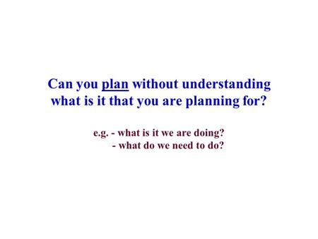 Can you plan without understanding what is it that you are planning for? e.g. - what is it we are doing? - what do we need to do?