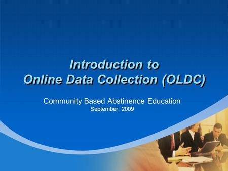 Introduction to Online Data Collection (OLDC) Community Based Abstinence Education September, 2009.