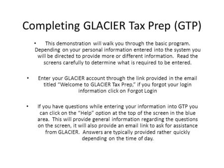 Completing GLACIER Tax Prep (GTP) This demonstration will walk you through the basic program. Depending on your personal information entered into the system.