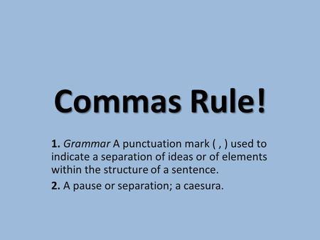 Commas Rule! 1. Grammar A punctuation mark (, ) used to indicate a separation of ideas or of elements within the structure of a sentence. 2. A pause or.