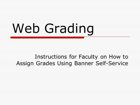 Web Grading Instructions for Faculty on How to Assign Grades Using Banner Self-Service.
