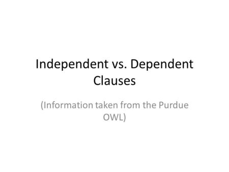 Independent vs. Dependent Clauses (Information taken from the Purdue OWL)