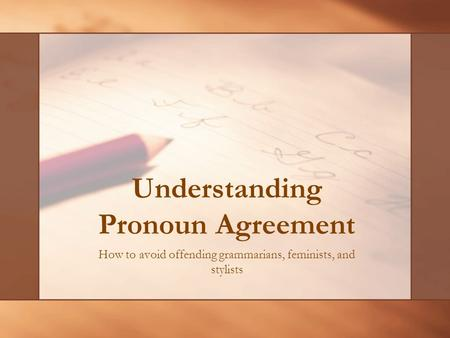 Understanding Pronoun Agreement How to avoid offending grammarians, feminists, and stylists.
