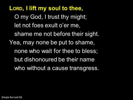 L ORD, I lift my soul to thee, O my God, I trust thy might; let not foes exult o'er me, shame me not before their sight. Yea, may none be put to shame,